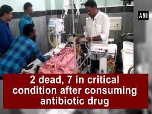 2 died, 7 in critical condition after consuming antibiotic drug [Video]