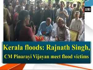 Kerala floods: Rajnath Singh, CM Pinarayi Vijayan meet flood victims [Video]