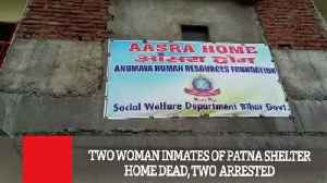 Two Woman Inmates Of Patna Shelter Home Dead, Two Arrested [Video]