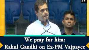 We pray for him: Rahul Gandhi on Ex-PM Vajpayee [Video]