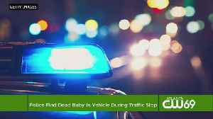 Police Find Dead Baby In Vehicle During Traffic Stop [Video]