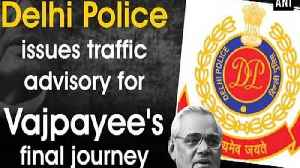 Delhi Police issues traffic advisory for Vajpayee's final journey [Video]