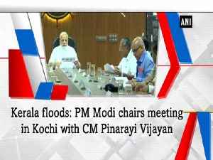 Kerala floods: PM Modi chairs meeting in Kochi with CM Pinarayi Vijayan [Video]