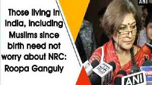 Those living in India, including Muslims since birth need not worry about NRC: Roopa Ganguly [Video]