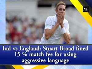Ind vs England: Stuart Broad fined 15 % match fee for using aggressive language [Video]