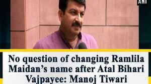 No question of changing Ramlila Maidan's name after Atal Bihari Vajpayee: Manoj Tiwari [Video]