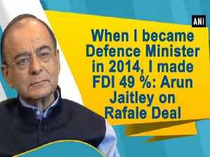When I became Defence Minister in 2014, I made FDI 49 %: Arun Jaitley on Rafale Deal [Video]