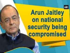 Arun Jaitley on national security being compromised [Video]