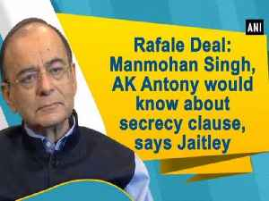 Rafale Deal: Manmohan Singh, AK Antony would know about secrecy clause, says Jaitley [Video]