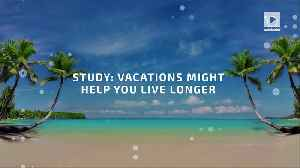 Study: Vacations Might Help You Live Longer [Video]