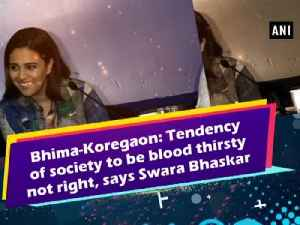Bhima-Koregaon: Tendency of society to be blood thirsty not right, says Swara Bhaskar [Video]