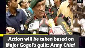 Action will be taken based on Major Gogoi's guilt: Army Chief [Video]