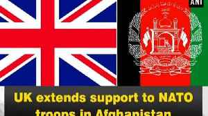 UK extends support to NATO troops in Afghanistan [Video]
