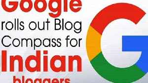 Google rolls out Blog Compass for Indian bloggers [Video]