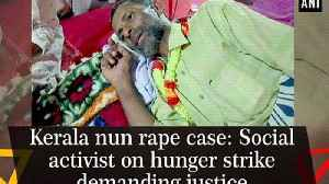 News video: Kerala nun rape case: Social activist on hunger strike demanding justice