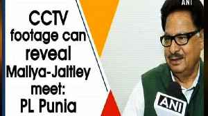CCTV footage can reveal Mallya-Jaitley meet: PL Punia [Video]