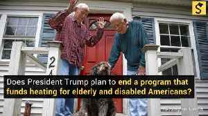 Does President Trump Plan To 'End' A Program Funding Heating For the Elderly and Disabled? [Video]