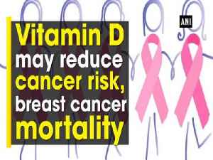 Vitamin D may reduce cancer risk, breast cancer mortality [Video]