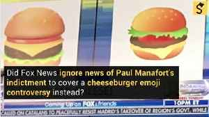 Did Fox News Ignore News of Paul Manafort's Indictment and Cover a Cheeseburger Emoji Controversy Instead? [Video]