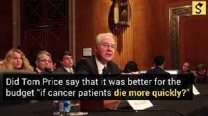Did Tom Price Say It Is 'Better for Our Budget If Cancer Patients Die More Quickly'? [Video]