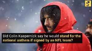 Did Colin Kaepernick Say He Would Stand for the National Anthem If Signed by an NFL Team? [Video]