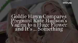 Goldie Hawn Compares Pregnant Kate Hudson's Vagina to a Huge Flower and It's … Something [Video]