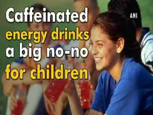 Caffeinated energy drinks a big no-no for children [Video]