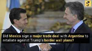 Did Mexico Sign a Major Trade Deal With Argentina, In Retaliation Against Trump's Border Wall Plans? [Video]