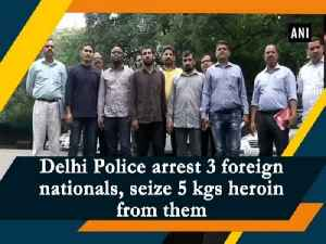 Delhi Police arrest 3 foreign nationals, seize 5 kgs heroin from them [Video]