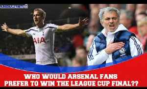 Who would Arsenal Fans prefer to win the League Cup Final?? [Video]