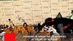 Farmers In Kisan Rally Stopped At Delhi-Up Border [Video]