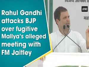 Rahul Gandhi attacks BJP over fugitive Mallya's alleged meeting with FM Jaitley [Video]