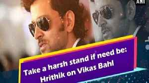 Take a harsh stand if need be: Hrithik on Vikas Bahl [Video]