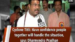 Cyclone Titli: Have confidence people together will handle the situation, says Dharmendra Pradhan [Video]