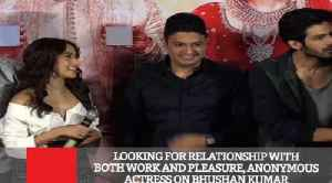 Looking For Relationship With Both Work And Pleasure, Anonymous Actress On Bhushan Kumar [Video]