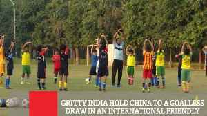 Gritty India Hold China To A Goalless Draw In An International Friendly [Video]