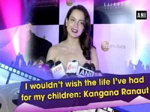 I wouldn't wish the life I've had for my children: Kangana Ranaut [Video]