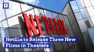 Netflix to Release Three New Films in Theaters [Video]