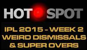 Hot Spot - Weird Dismissals, Super Overs, IPL 2015 Has It All [Video]