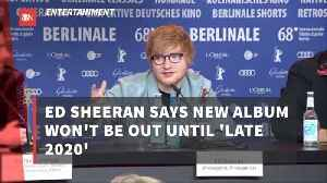 You Might Want To Wait Awhile For New Ed Sheeran Album [Video]