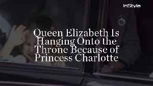 Queen Elizabeth Is Hanging Onto the Throne Because of Princess Charlotte [Video]