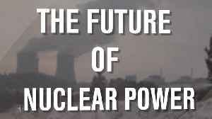 The Future of Nuclear Power [Video]