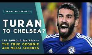 Arda Turan to Chelsea? | THE RUMOUR RATER with True Geordie & Messi Seconds! [Video]
