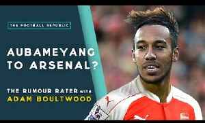 Aubameyang to Arsenal? | THE RUMOUR RATER DAILY! [Video]