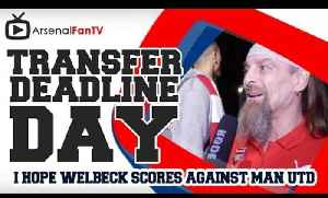 I Hope Welbeck Scores Against Man UTD Say Bully - Transfer Deadline Day [Video]