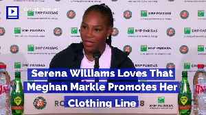 Serena Williams Loves That Meghan Markle Promotes Her Clothing Line [Video]
