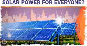 Can We Get Solar Power To Everyone Who Wants It? [Video]