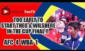 Too Early To Start Theo & Wilshere In The Cup Final !!  | Arsenal 4 West Brom 1 [Video]