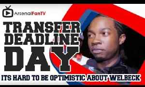 Its hard to be optimistic about Welbeck - Transfer Deadline Day [Video]