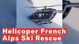 Watch Dramatic Helicopter Rescue Of Skiers In French Alps [Video]